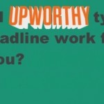 Are Upworthy-Style Headlines a Game Changer or Overplayed?